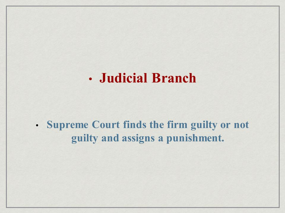 Judicial Branch Supreme Court finds the firm guilty or not guilty and assigns a punishment.