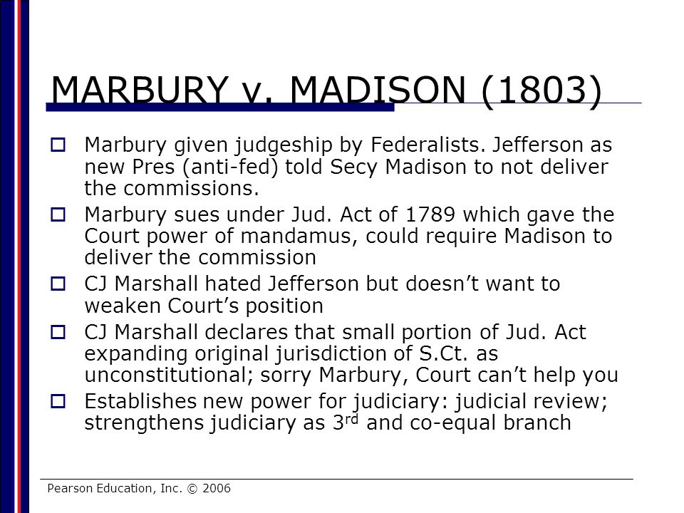 MARBURY v. MADISON (1803) Marbury given judgeship by Federalists. Jefferson as new Pres (anti-fed) told Secy Madison to not deliver the commissions.