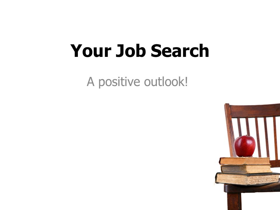 Your Job Search A positive outlook!