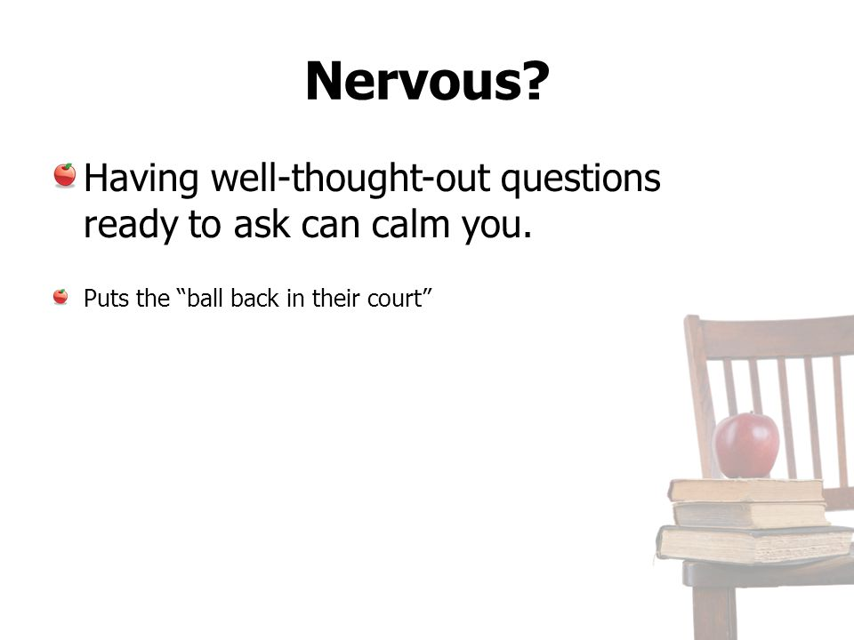 Nervous Having well-thought-out questions ready to ask can calm you.