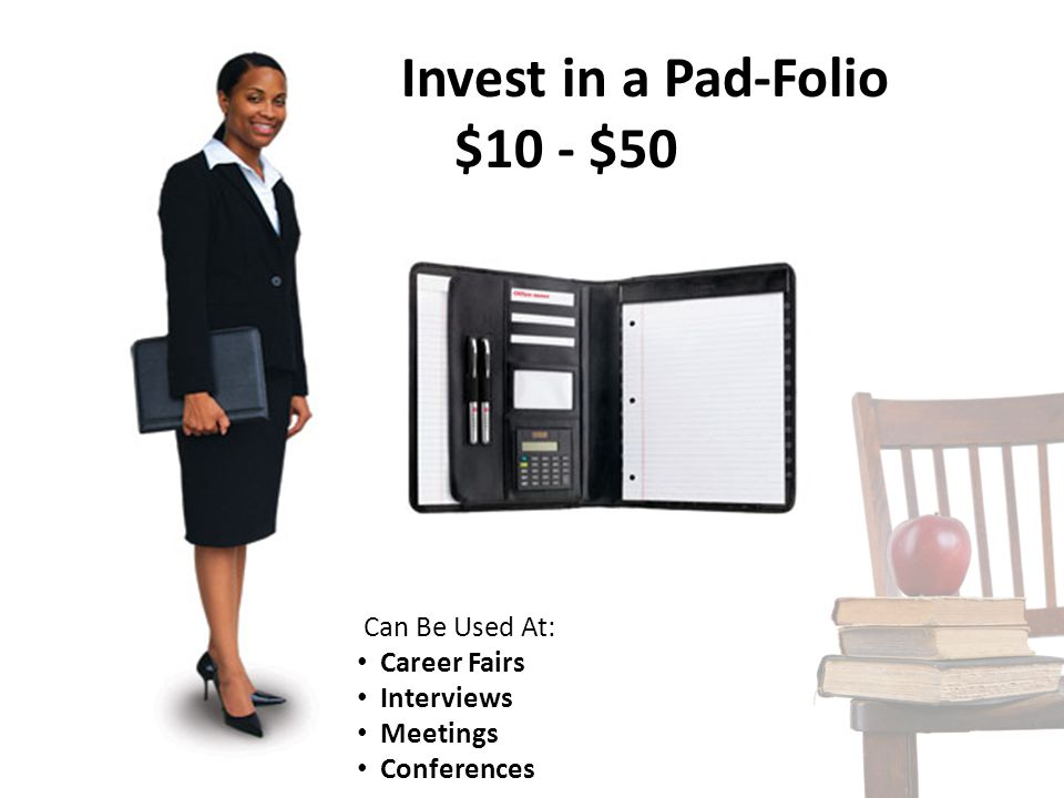 Invest in a Pad-Folio $10 - $50 Can Be Used At: Career Fairs