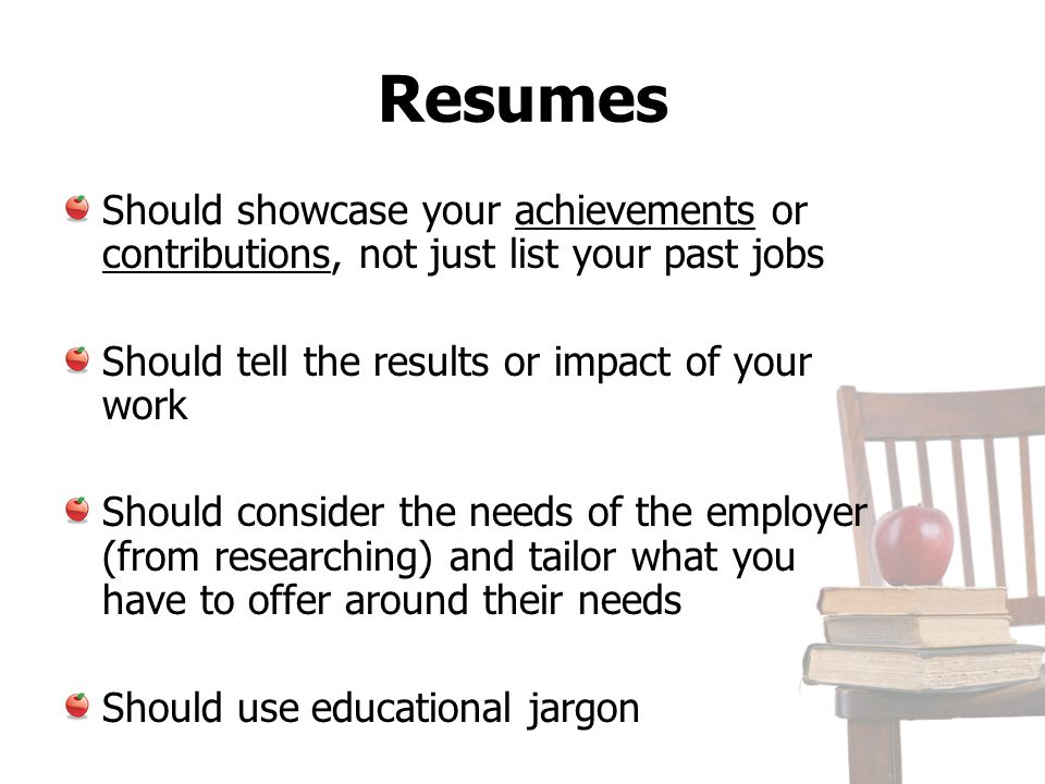 Resumes Should showcase your achievements or contributions, not just list your past jobs. Should tell the results or impact of your work.