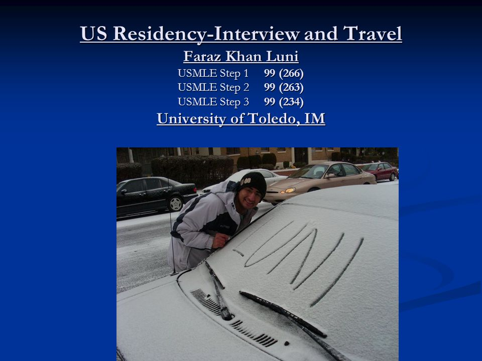 US Residency-Interview and Travel Faraz Khan Luni USMLE Step 1 99 (266)  USMLE Step 2 99 (263) USMLE Step 3 99 (234) University of Toledo, IM