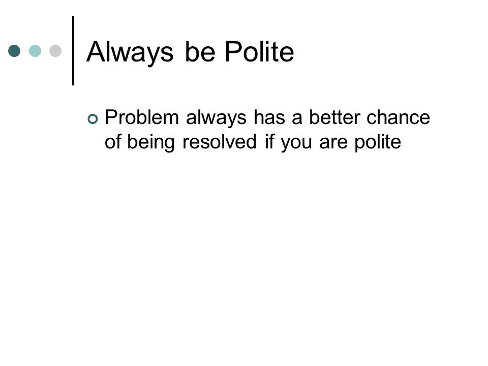 Always be Polite Problem always has a better chance of being resolved if you are polite