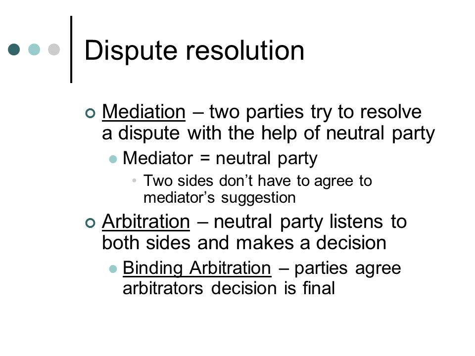 Dispute resolution Mediation – two parties try to resolve a dispute with the help of neutral party.
