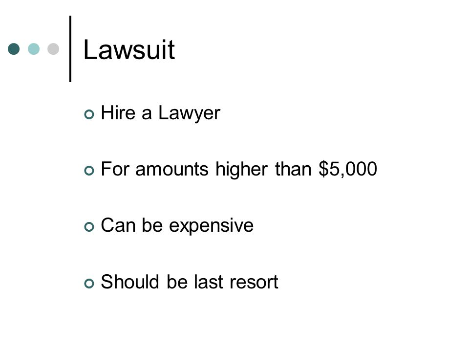 Lawsuit Hire a Lawyer For amounts higher than $5,000 Can be expensive