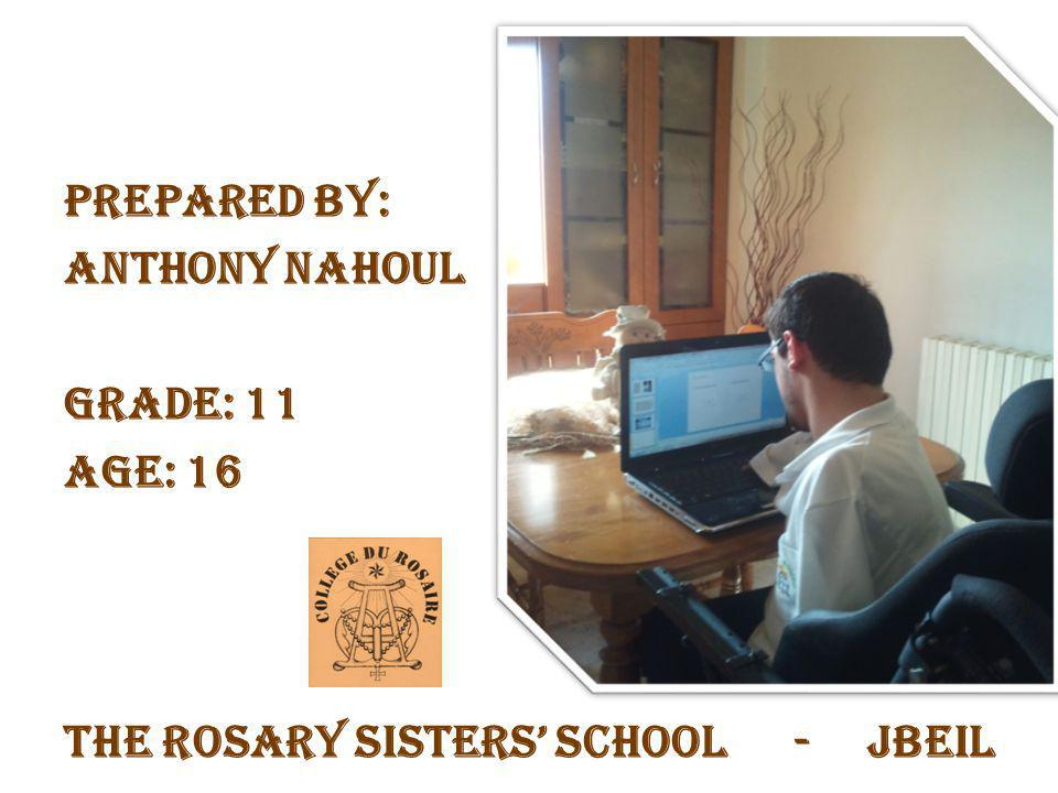 Prepared by: Anthony Nahoul Grade: 11 Age: 16 The Rosary Sisters' School - Jbeil