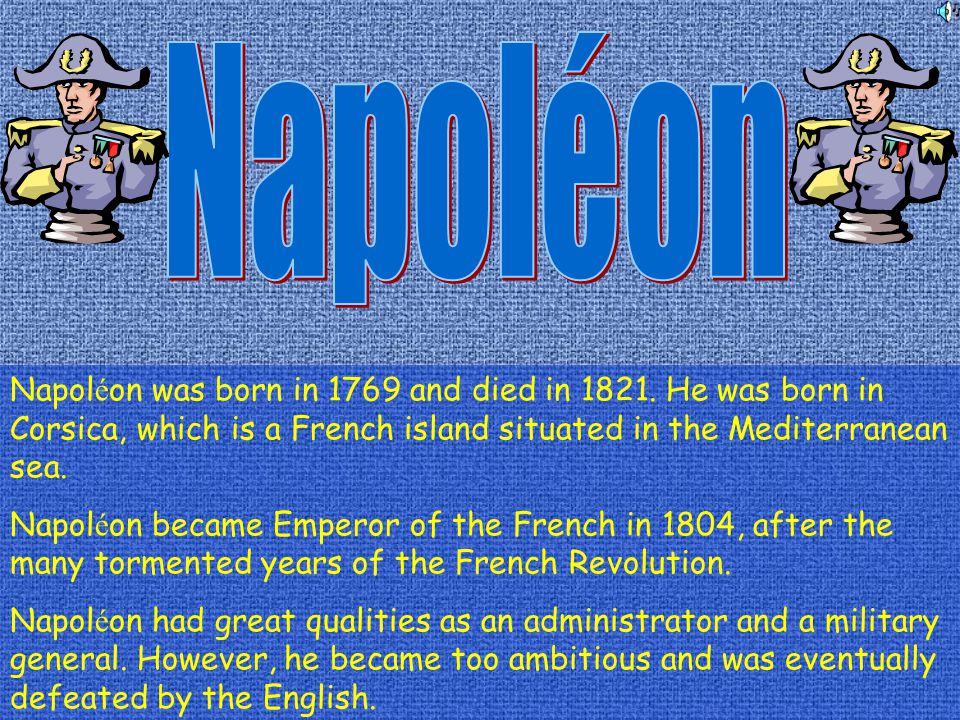 Napoléon Napoléon was born in 1769 and died in 1821. He was born in Corsica, which is a French island situated in the Mediterranean sea.