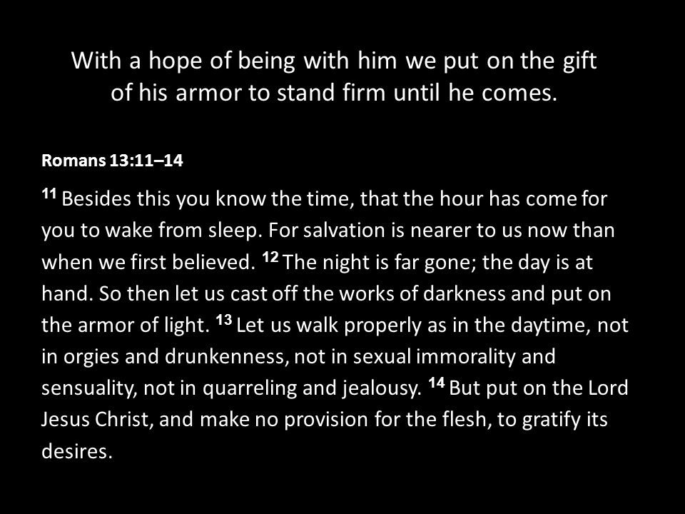 With a hope of being with him we put on the gift of his armor to stand firm until he comes.