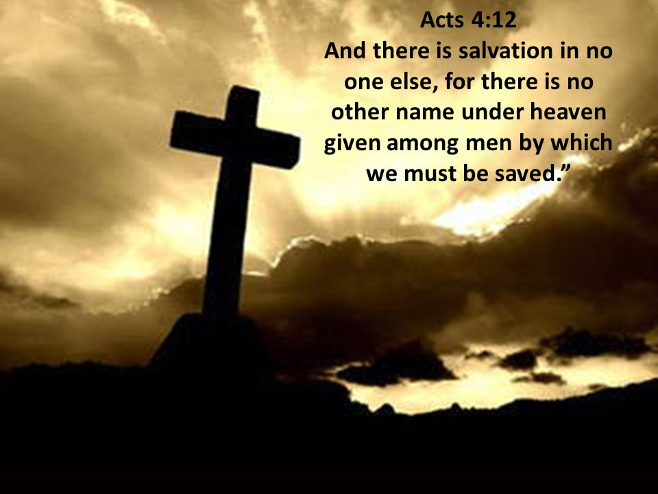 Acts 4:12 And there is salvation in no one else, for there is no other name under heaven given among men by which we must be saved.