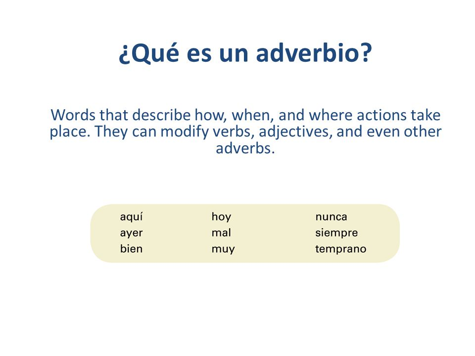 ¿Qué es un adverbio. Words that describe how, when, and where actions take place.