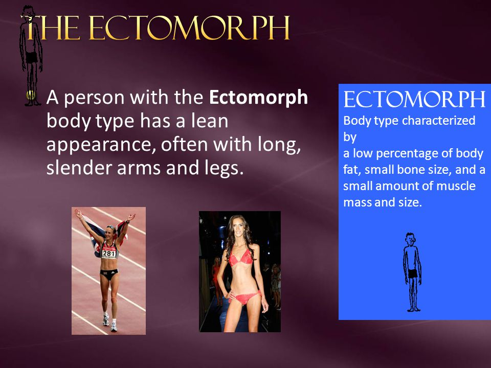 The Ectomorph A person with the Ectomorph body type has a lean appearance, often with long, slender arms and legs.