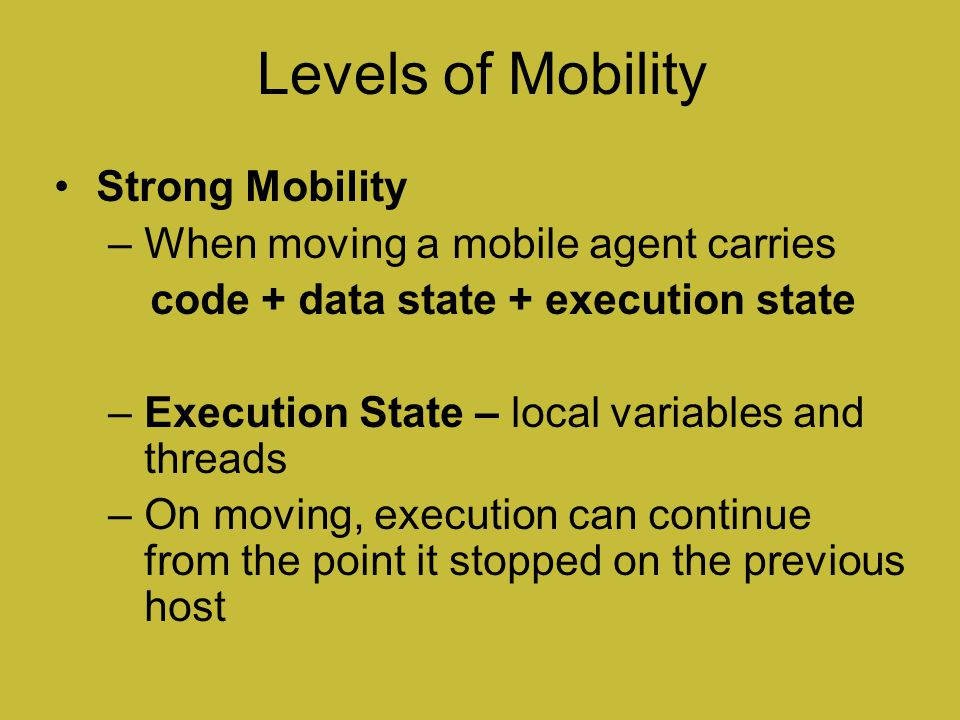 Levels of Mobility Strong Mobility When moving a mobile agent carries