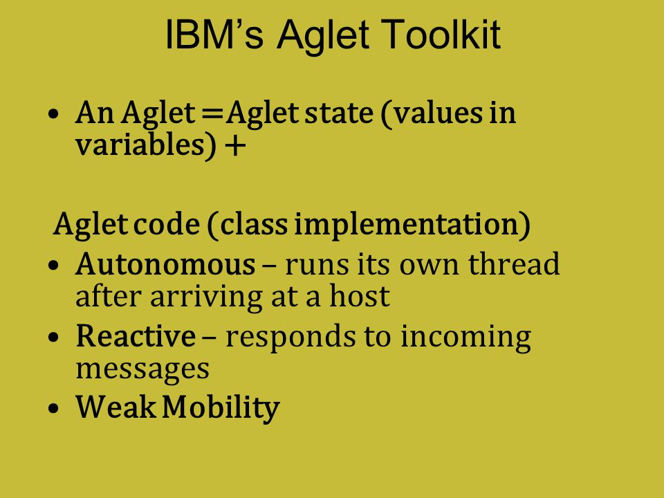 IBM's Aglet Toolkit An Aglet =Aglet state (values in variables) +