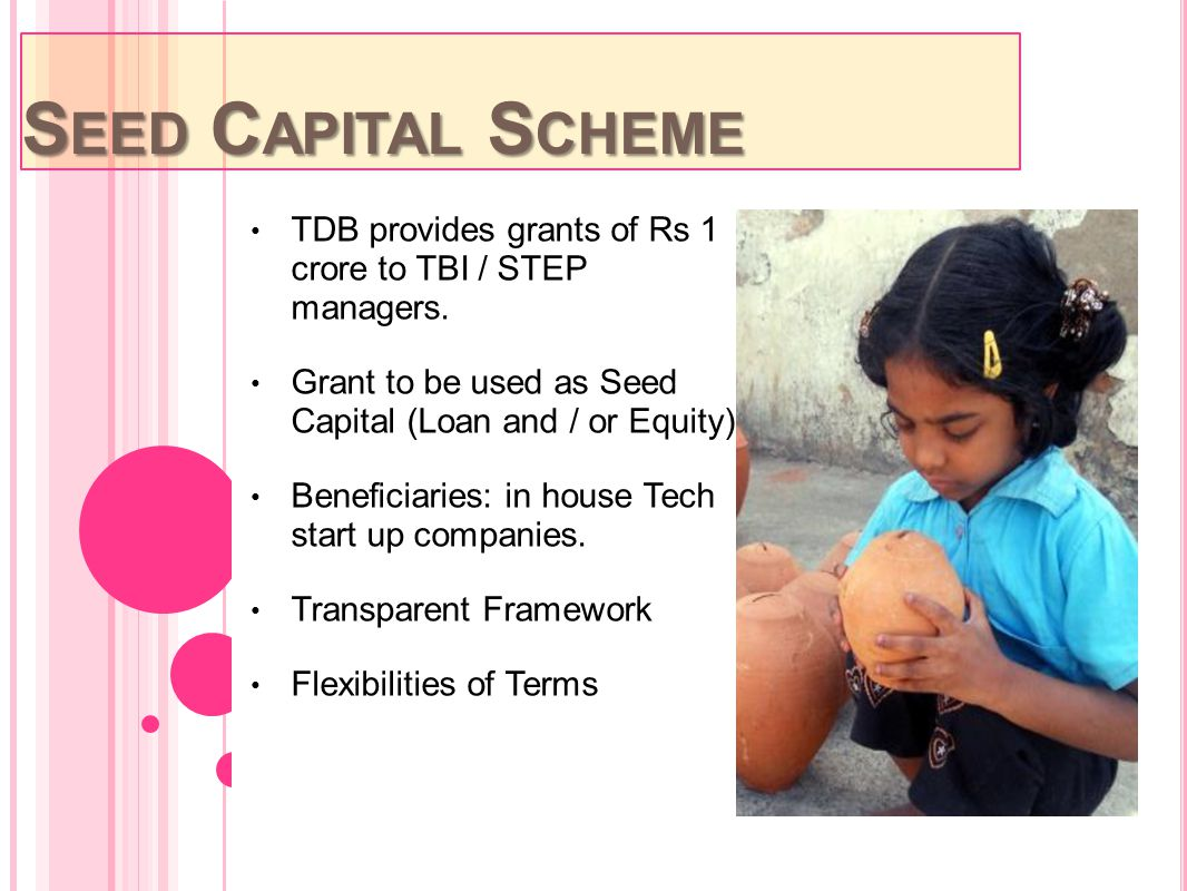 Seed Capital Scheme TDB provides grants of Rs 1 crore to TBI / STEP managers. Grant to be used as Seed Capital (Loan and / or Equity)