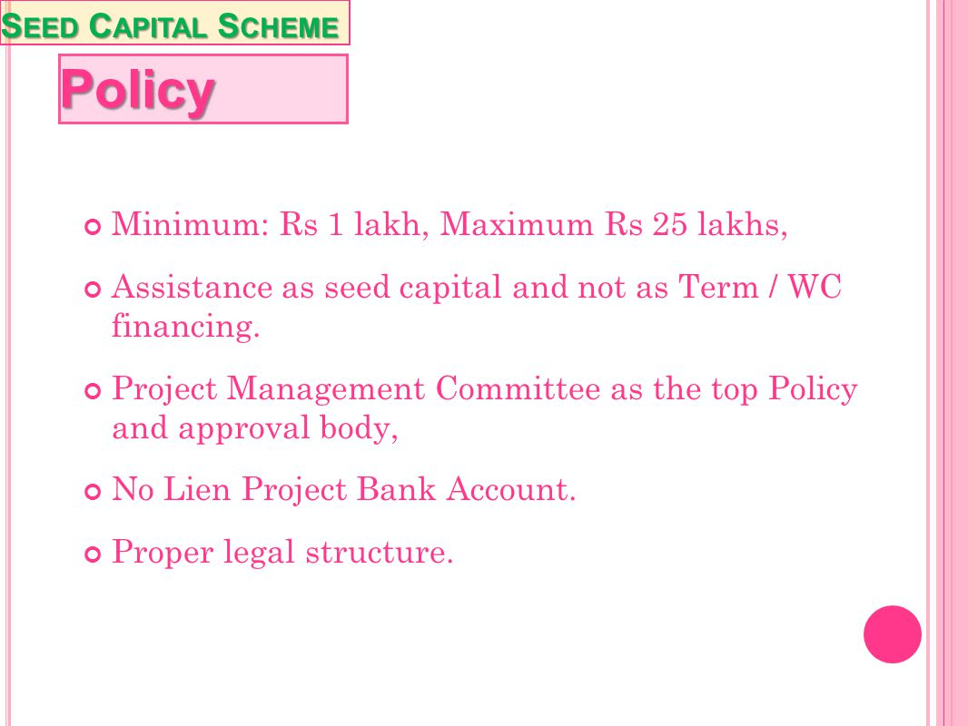 Policy Seed Capital Scheme Minimum: Rs 1 lakh, Maximum Rs 25 lakhs,