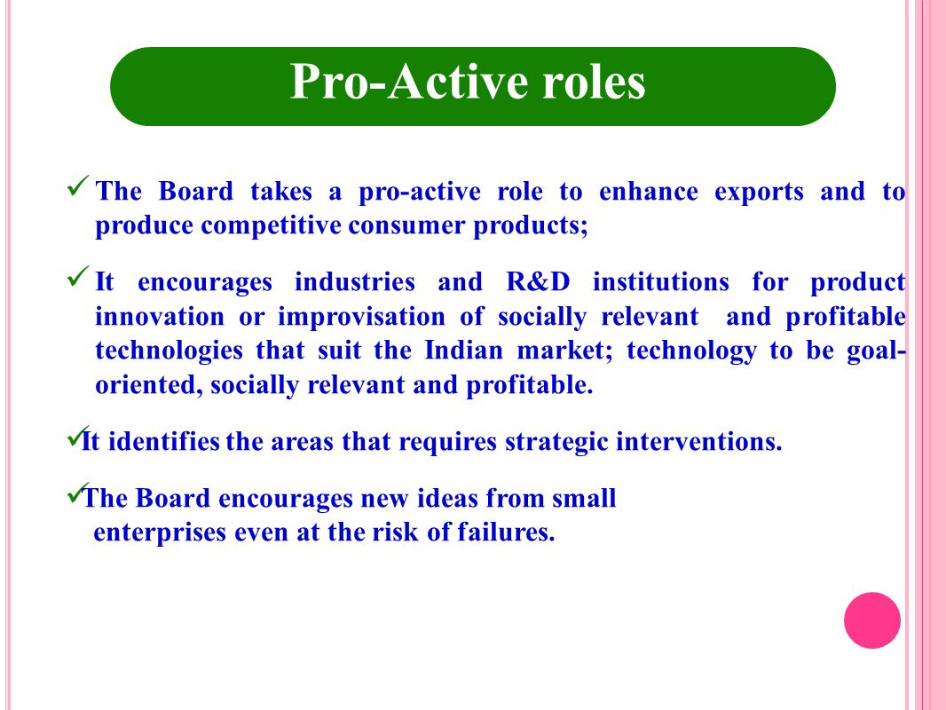 Pro-Active roles The Board takes a pro-active role to enhance exports and to produce competitive consumer products;
