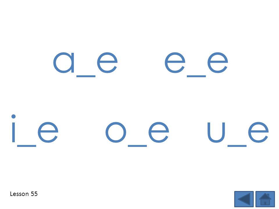 a_e e_e i_e o_e u_e Lesson 55 Step 1: