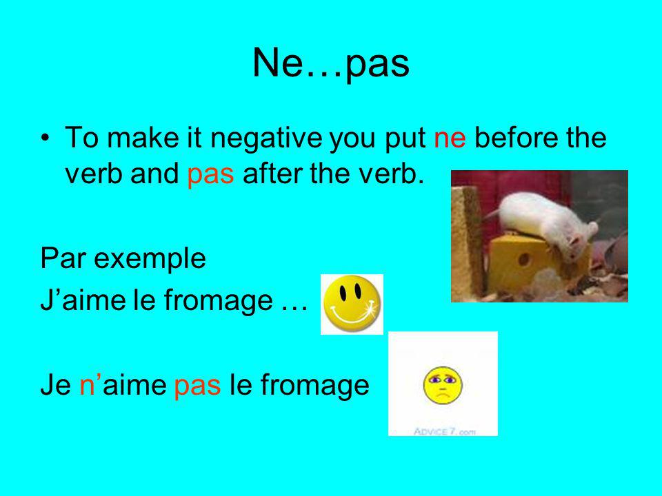 Ne…pas To make it negative you put ne before the verb and pas after the verb. Par exemple. J'aime le fromage …