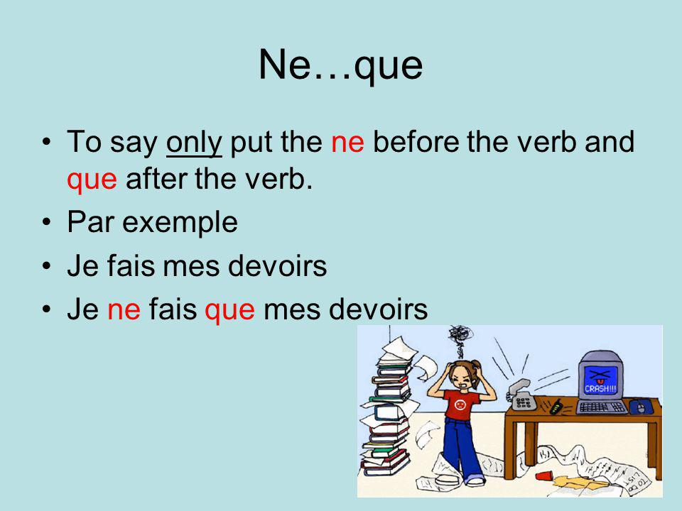 Ne…que To say only put the ne before the verb and que after the verb.