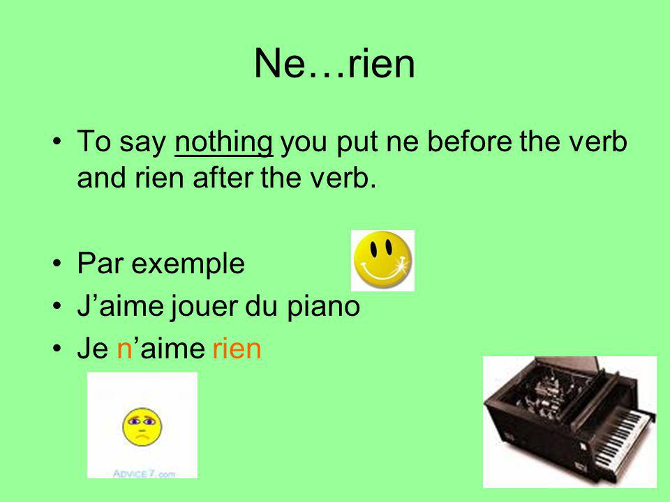 Ne…rien To say nothing you put ne before the verb and rien after the verb. Par exemple. J'aime jouer du piano.