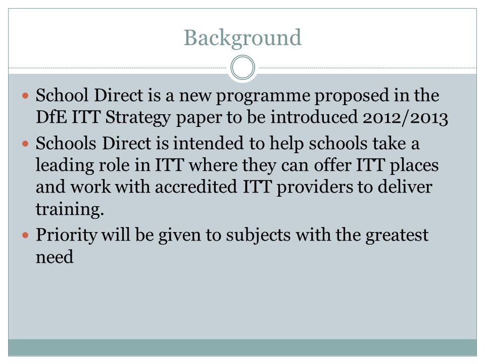 Background School Direct is a new programme proposed in the DfE ITT Strategy paper to be introduced 2012/2013.