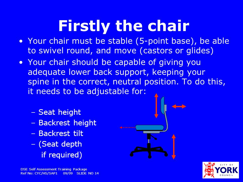 Firstly the chair Your chair must be stable (5-point base), be able to swivel round, and move (castors or glides)