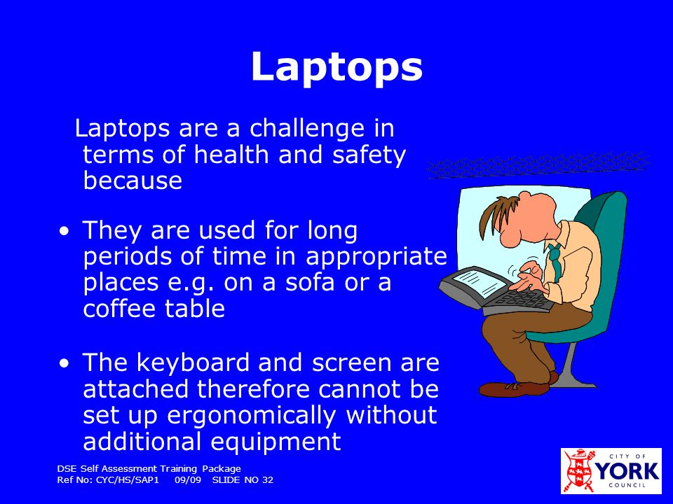 Laptops Laptops are a challenge in terms of health and safety because