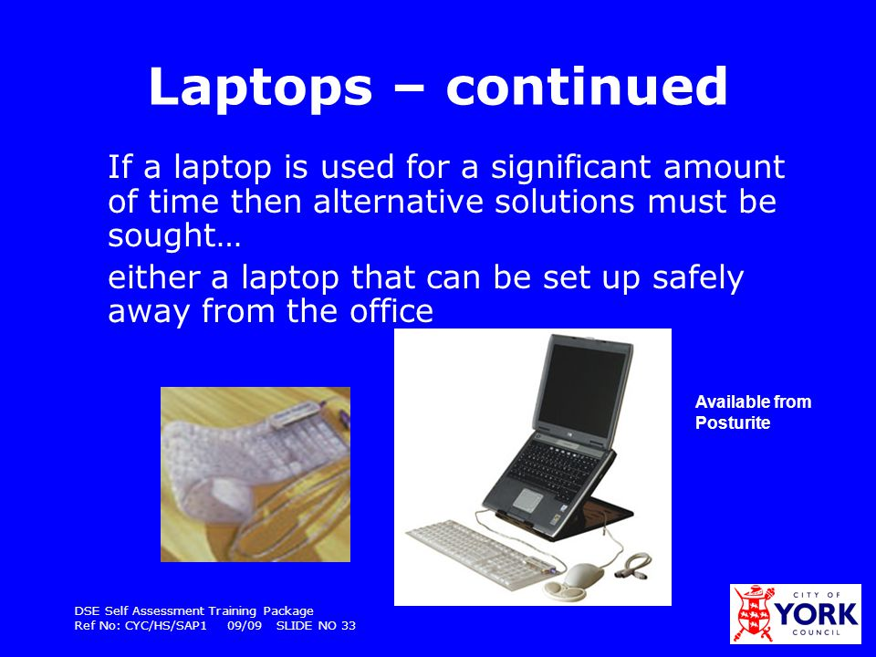 Laptops – continued If a laptop is used for a significant amount of time then alternative solutions must be sought…