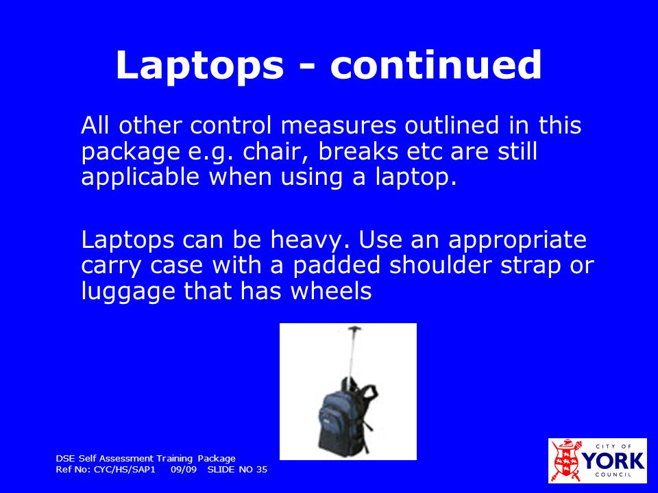 Laptops - continued All other control measures outlined in this package e.g. chair, breaks etc are still applicable when using a laptop.