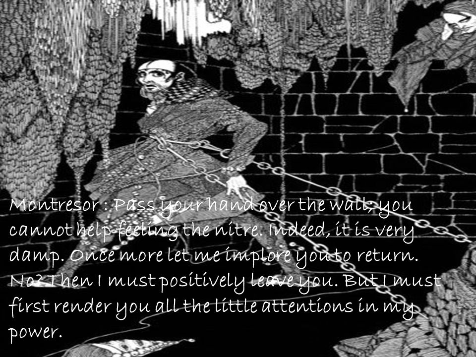 Montresor : Pass your hand over the wall; you cannot help feeling the nitre.