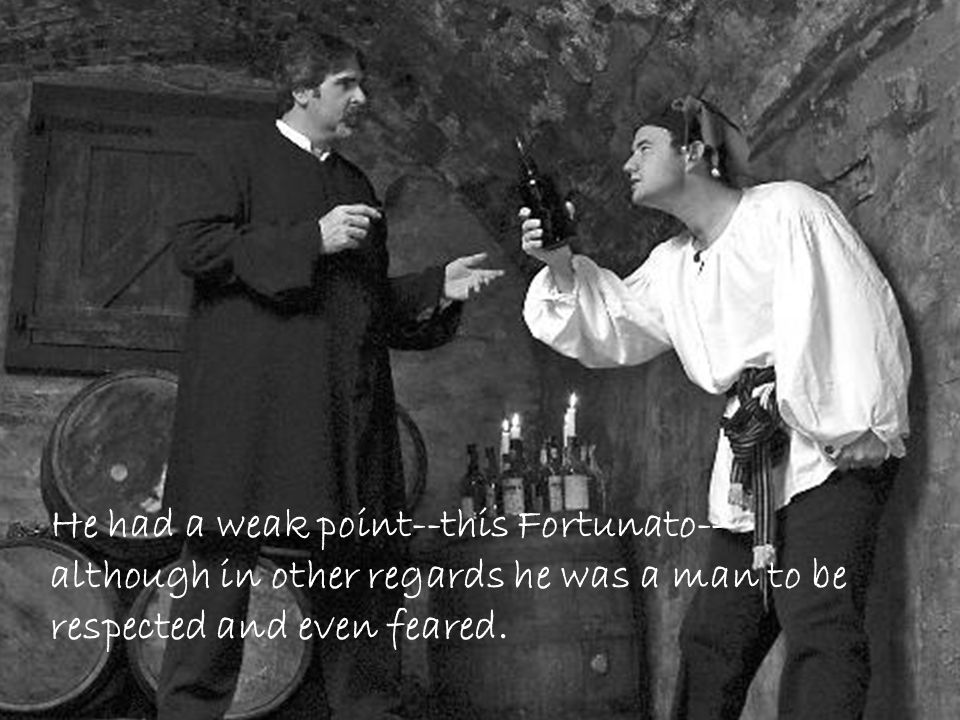 He had a weak point--this Fortunato--although in other regards he was a man to be respected and even feared.