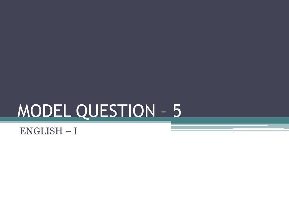 MODEL QUESTION – 5 ENGLISH – I