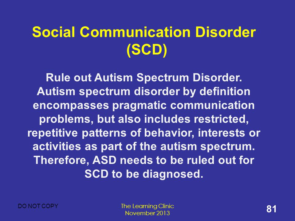 Social Communication Disorder (SCD) Rule out Autism Spectrum Disorder.