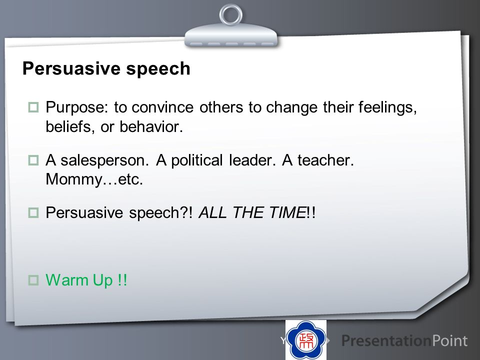 Persuasive speech Purpose: to convince others to change their feelings, beliefs, or behavior.