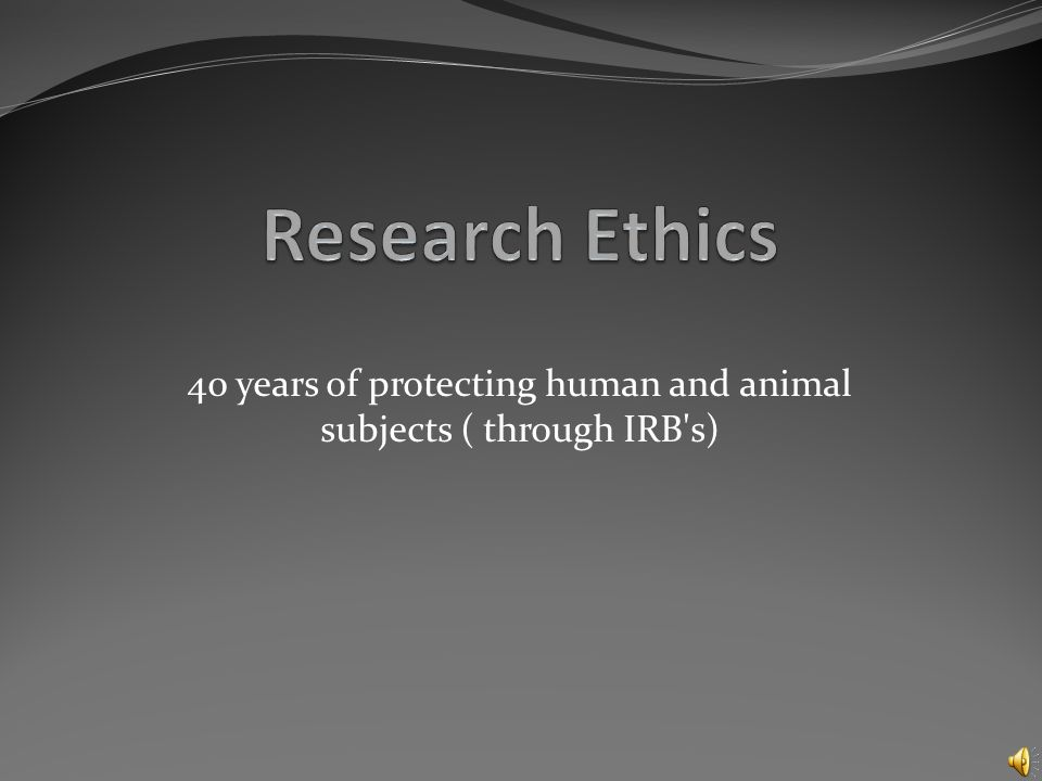 40 years of protecting human and animal subjects ( through IRB s)