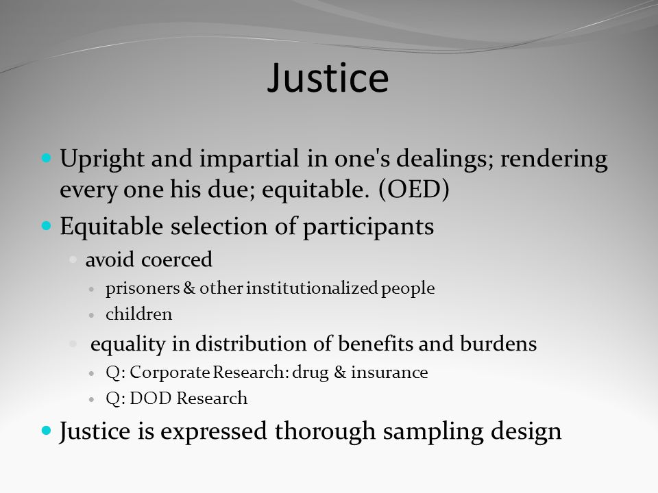 Justice Upright and impartial in one s dealings; rendering every one his due; equitable. (OED) Equitable selection of participants.