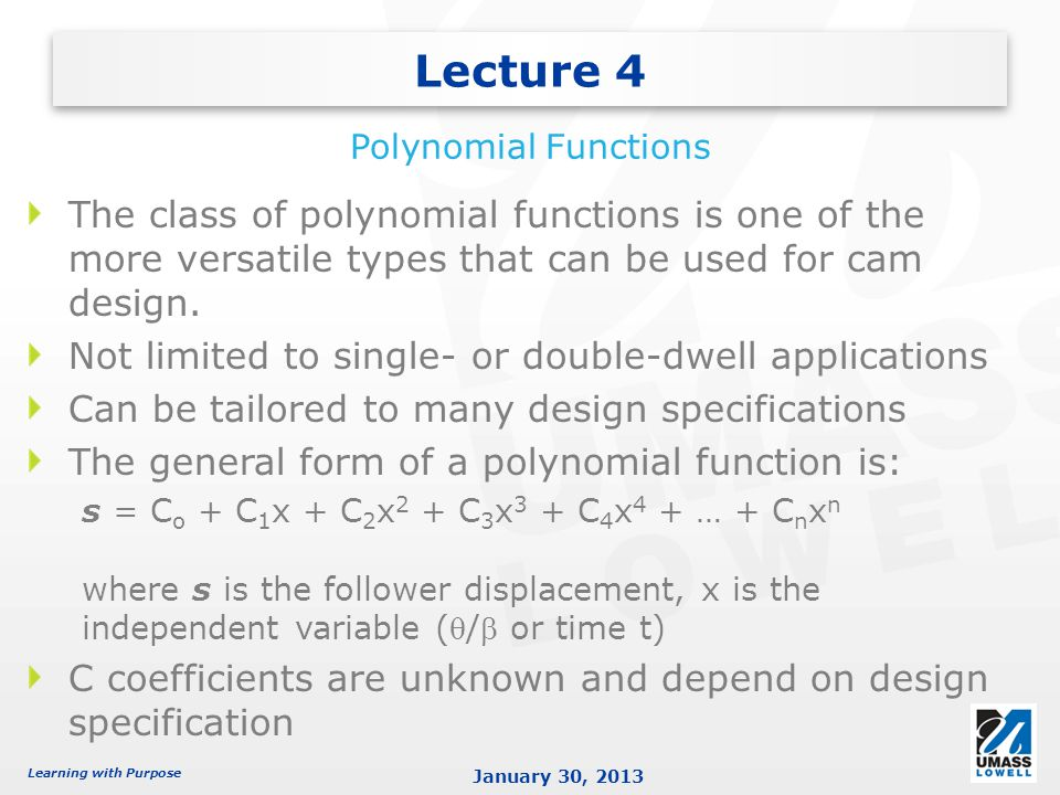 Lecture 4 Polynomial Functions. The class of polynomial functions is one of the more versatile types that can be used for cam design.