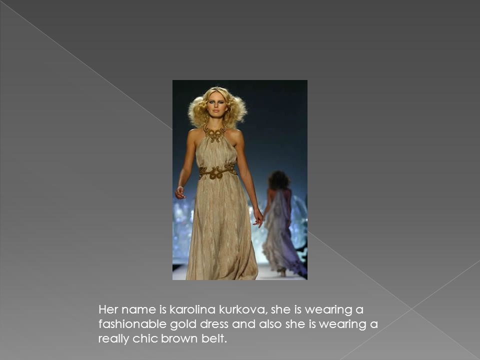 Her name is karolina kurkova, she is wearing a fashionable gold dress and also she is wearing a really chic brown belt.