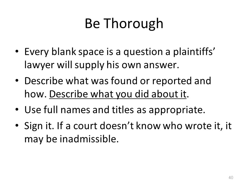 Be Thorough Every blank space is a question a plaintiffs' lawyer will supply his own answer.