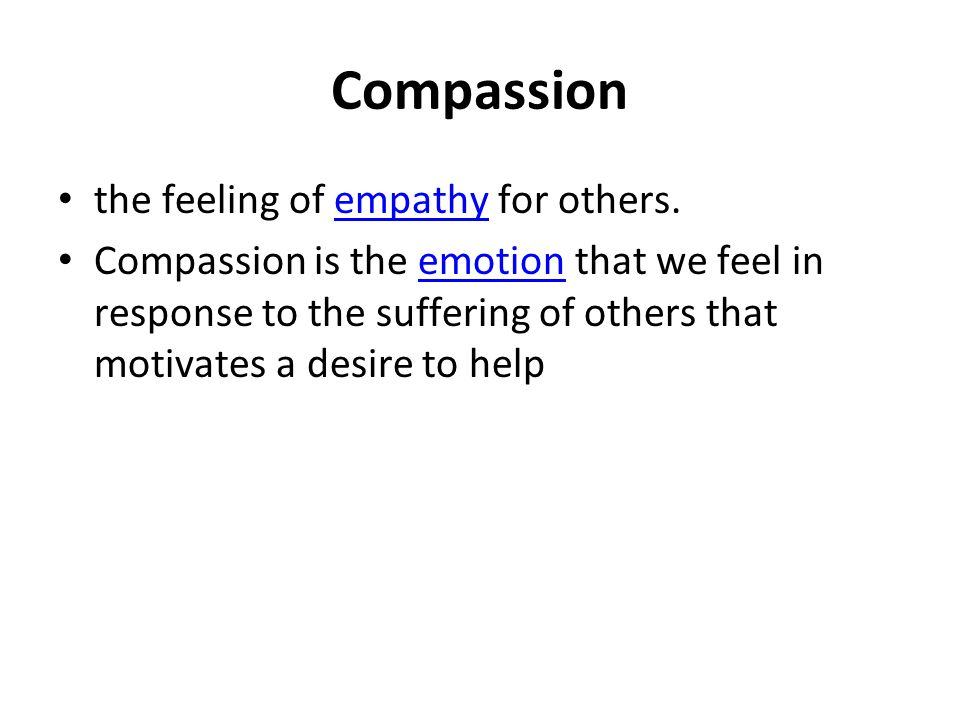 Compassion the feeling of empathy for others.