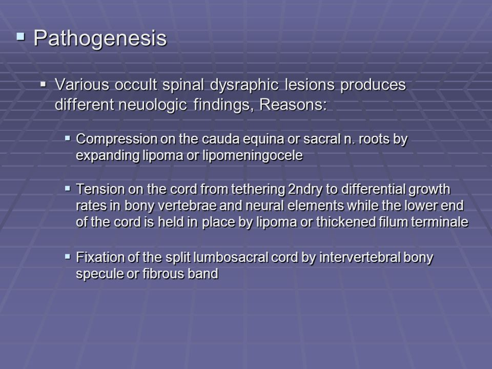 Pathogenesis Various occult spinal dysraphic lesions produces different neuologic findings, Reasons: