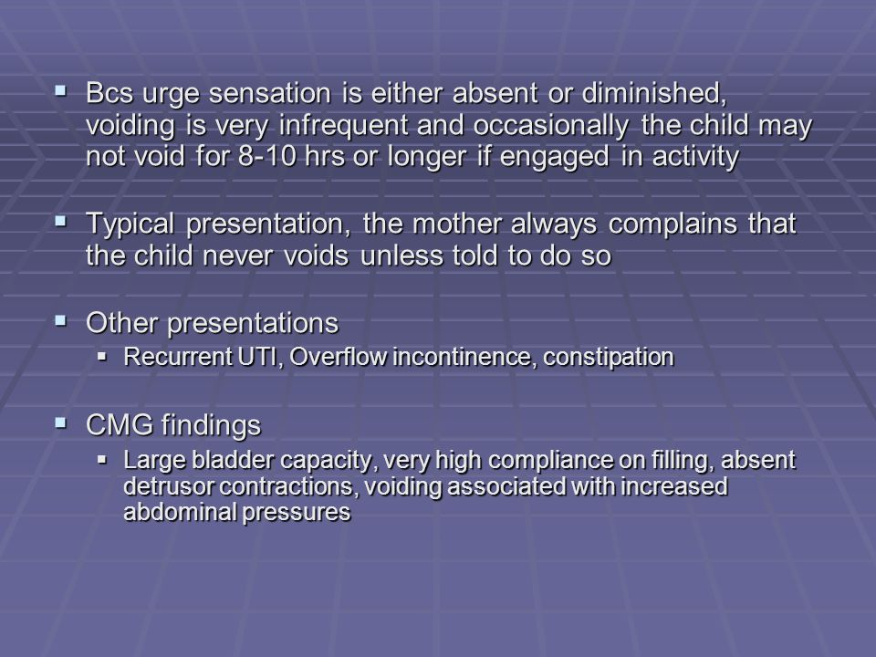 Bcs urge sensation is either absent or diminished, voiding is very infrequent and occasionally the child may not void for 8-10 hrs or longer if engaged in activity