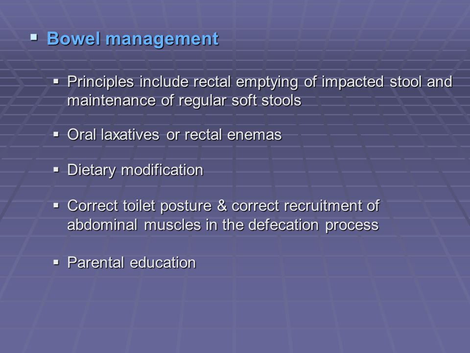Bowel management Principles include rectal emptying of impacted stool and maintenance of regular soft stools.