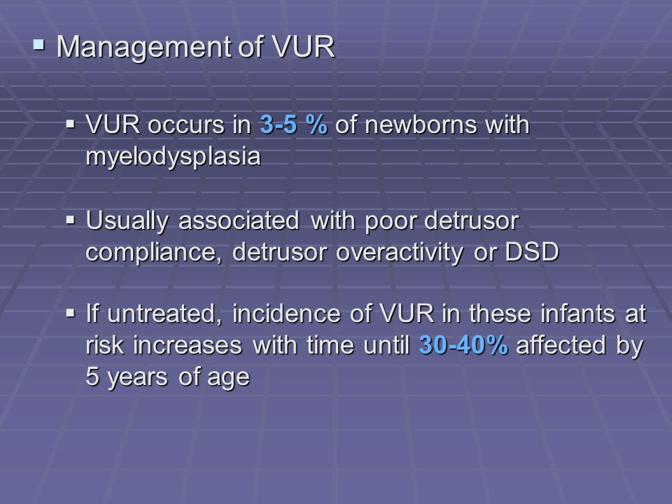 Management of VUR VUR occurs in 3-5 % of newborns with myelodysplasia
