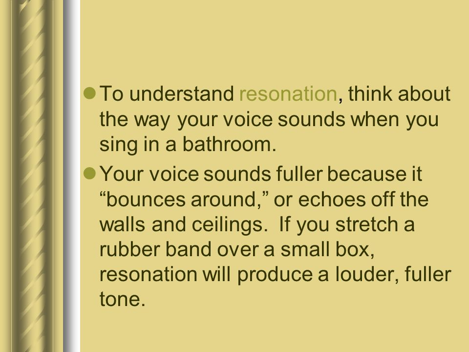 To understand resonation, think about the way your voice sounds when you sing in a bathroom.