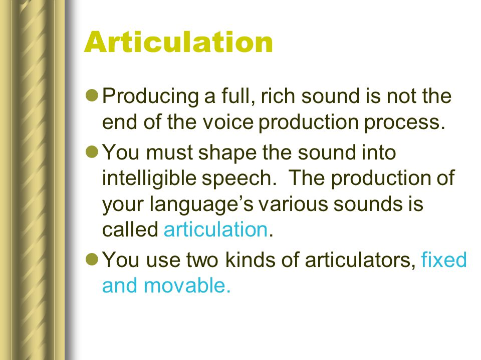 Articulation Producing a full, rich sound is not the end of the voice production process.