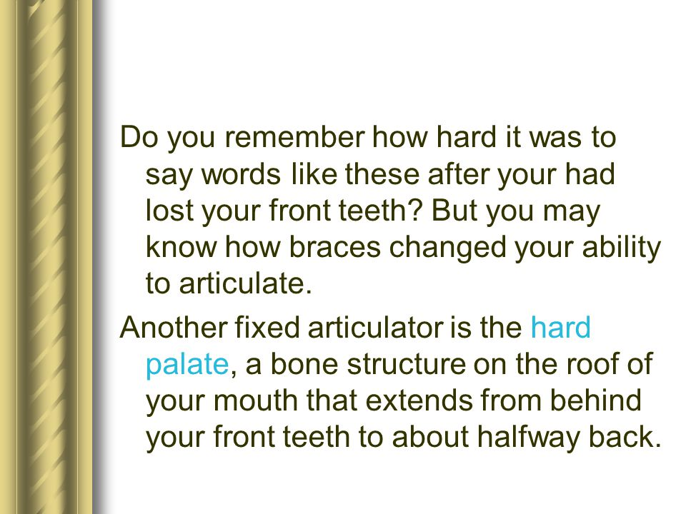 Do you remember how hard it was to say words like these after your had lost your front teeth But you may know how braces changed your ability to articulate.