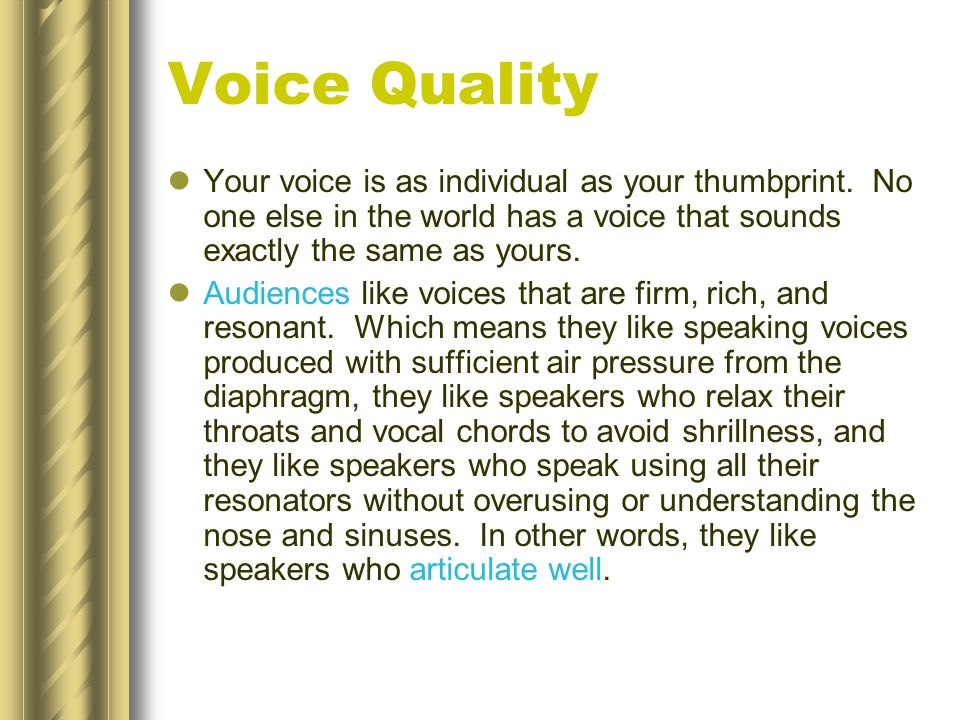 Voice Quality Your voice is as individual as your thumbprint. No one else in the world has a voice that sounds exactly the same as yours.