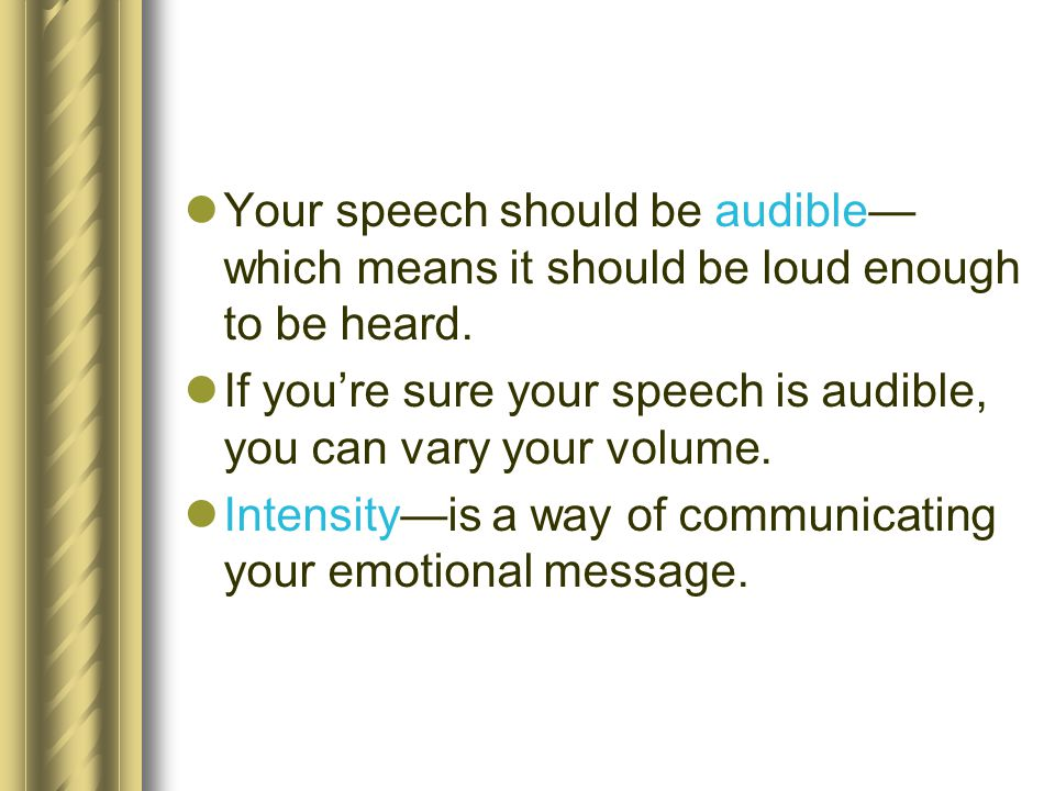 Your speech should be audible—which means it should be loud enough to be heard.